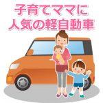 子育てママにおすすめの人気軽自動車を比較!スライドドアは本当に必要?